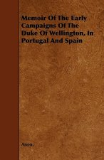 Memoir Of The Early Campaigns Of The Duke Of Wellington, In Portugal And Spain