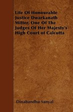Life Of Honourable Justice Dwarkanath Mitter, One Of The Judges Of Her Majesty's High Court of Calcutta