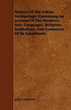 History Of The Indian Archipelago. Containing An account Of The Manners, Arts, Languages, Religions, Institutions, And Commerce Of Its Inhabitants