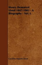 Henry Demarest Lloyd 1847-1903 - A Biography - Vol. I.