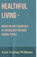 Healthful Living - Based On The Essentials Of Physiology For High School Pupils