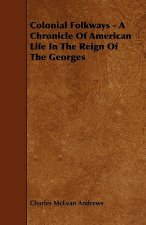 Colonial Folkways - A Chronicle Of American Life In The Reign Of The Georges