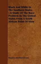 Black And White In The Southern States - A Study Of The Race Problem In The United States From A South African Point Of View