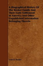 A Biographical History Of The Becker Family And Their Early Settlement In America And Other Unpublished Information Belonging Thereto
