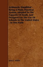 Arithmetic Simplified - Being A Plain, Practical System, Adapted To The Capacity Of Youth, And Designed For The Use Of Schools In The United States -