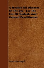 A Treatise On Diseases Of The Eye - For The Use Of Students And General Practitioners