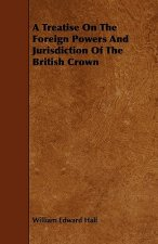 A Treatise On The Foreign Powers And Jurisdiction Of The British Crown
