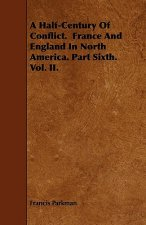 A Half-Century Of Conflict.  France And England In North America. Part Sixth.  Vol. II.