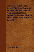A Balkan Freebooter -   Being The True Exploits Of The Serbian Outlaw And Comitaj Petko Mortich, Told By Him To The Author And Set Into English