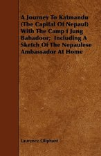 A Journey To Katmandu (The Capital Of Nepaul) With The Camp f Jung Bahadoor;  Including A Sketch Of The Nepaulese Ambassador At Home