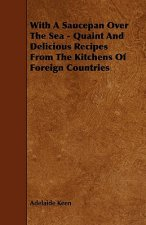 With A Saucepan Over The Sea - Quaint And Delicious Recipes From The Kitchens Of Foreign Countries