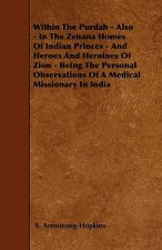 Within The Purdah - Also - In The Zenana Homes Of Indian Princes - And Heroes And Heroines Of Zion - Being The Personal Observations Of A Medical Miss