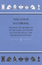 The Chess Handbook - Teaching The Rudiments Of The Game, And Giving An Analysis Of All The Recognised Openings