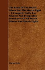The Book of the Morris Minor and the Morris Eight - A Complete Guide for Owners and Prospective Purchasers of All Morris Minors and Morris Eights