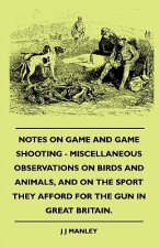 Notes On Game And Game Shooting - Miscellaneous Observations On Birds And Animals, And On The Sport They Afford For The Gun In Great Britain.