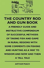 The Country Rod And Gun Book - A Friendly Guide And Instructive Compendium Of Successful Methods Of Taking Fish And Game In Rural Regions With Some Co