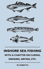 Inshore Sea Fishing - With A Chapter On Curing, Smoking, Drying, Etc.