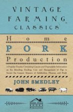 Home Pork Production - A Popular Treatise Containing Concise And Dependable Information On The Breeding, Feeding, Care And Management Of Pigs To Secur