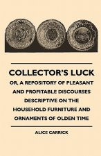 Collector's Luck - Or, A Repository Of Pleasant And Profitable Discourses Descriptive On The Household Furniture And Ornaments Of Olden Time