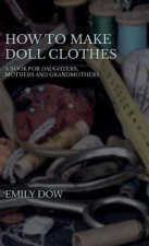 How To Make Doll Clothes - A Book For Daughters, Mothers And Grandmothers