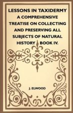 Lessons In Taxidermy - A Comprehensive Treatise On Collecting And Preserving All Subjects Of Natural History - Book IV.