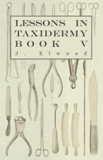 Lessons in Taxidermy - A Comprehensive Treatise on Collecting and Preserving all Subjects of Natural History - Book V.