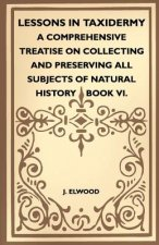 Lessons In Taxidermy - A Comprehensive Treatise On Collecting And Preserving All Subjects Of Natural History - Book VI.