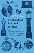 Clockmaking - Past And Present - With Which Is Incorporated The More Important Portions Of 'Clocks, Watches And Bells,' By The Late Lord Grimthorpe Re