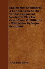 Implements of Billiards. a Concise Look at the Various Equipment Needed to Play the Great Game of Billiards - With Notes by Major Broadfoot