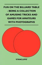 Fun on the Billiard Table - Being a Collection of Amusing Tricks and Games for Amateurs with Photographs