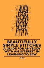 Beautifully Simple Stitches - A Guide for Anybody with an Interest in Learning to Sew