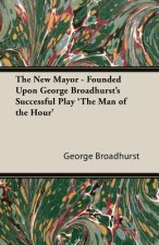 The New Mayor - Founded Upon George Broadhurst's Successful Play 'The Man of the Hour'