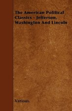 The American Political Classics - Jefferson, Washington and Lincoln