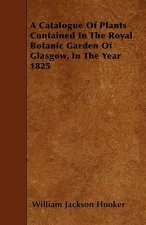 A Catalogue Of Plants Contained In The Royal Botanic Garden Of Glasgow, In The Year 1825