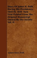 Diary of James K. Polk During His Presidency, 1845 to 1849 Now First Printed from the Original Manuscirpt Owned by the Society Vol. II.