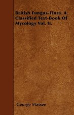 British Fungus-Flora. A Classified Text-Book Of Mycology Vol. II.