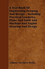 A Text-Book Of Engineering Drawing And Design - Including Practical Geometry, Plane And Solid And Machine And Engine Drawing And Design