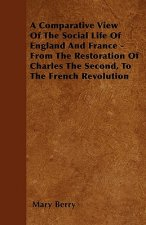 A Comparative View Of The Social Life Of England And France - From The Restoration Of Charles The Second, To The French Revolution