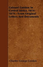 Colonel Gordon In Central Africa, 1874-1879 - From Original Letters And Documents