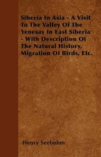 Siberia In Asia - A Visit To The Valley Of The Yenesay In East Siberia - With Description Of The Natural History, Migration Of Birds, Etc.