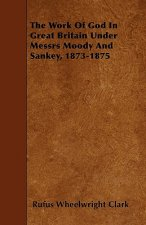 The Work Of God In Great Britain Under Messrs Moody And Sankey, 1873-1875