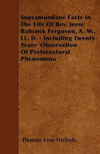 Supramundane Facts In The Life Of Rev. Jesse Babcock Ferguson, A. M., LL. D. - Including Twenty Years' Observation Of Preternatural Phenomena