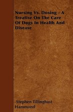 Nursing Vs. Dosing - A Treatise On The Care Of Dogs In Health And Disease