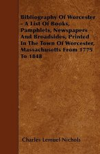 Bibliography Of Worcester - A List Of Books, Pamphlets, Newspapers And Broadsides, Printed In The Town Of Worcester, Massachusetts From 1775 To 1848