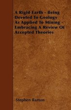 A Rigid Earth - Being Devoted To Geology As Applied To Mining - Embracing A Review Of Accepted Theories