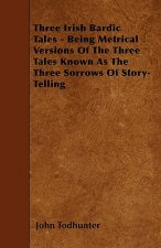 Three Irish Bardic Tales - Being Metrical Versions Of The Three Tales Known As The Three Sorrows Of Story-Telling