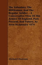 The Volunteer, The Militiaman, And The Regular Soldier - A Conservative View Of The Armies Of England, Past, Present, And Future, As Seen In January 1