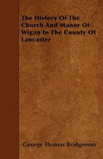 The History Of The Church And Manor Of Wigan In The County Of Lancaster