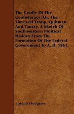 The Cradle Of The Confederacy; Or, The Times Of Troup, Quitman And Yancry. A Sketch Of Southwestern Political History From The Formation Of The Federa