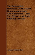 The Destructive Influence Of The Tariff Upon Manufacture And Commerce - And The Figures And Facts Relating Thereto.